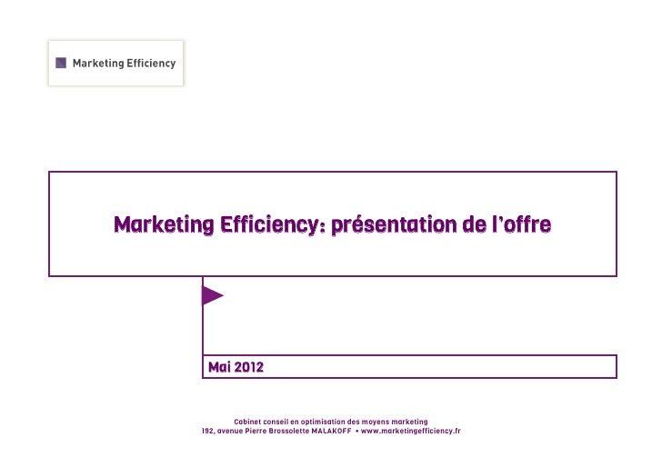 Marketing Efficiency: présentation de l'offre          Mai 2012                  Cabinet conseil en optimisation des moyen...