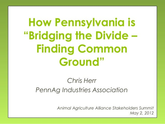"How Pennsylvania is ""Bridging the Divide – Finding Common Ground"" Chris Herr PennAg Industries Association Animal Agricult..."