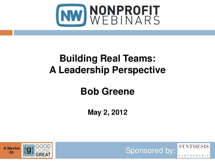 Building Real Teams:            A Leadership Perspective                  Bob Greene                   May 2, 2012A Servic...
