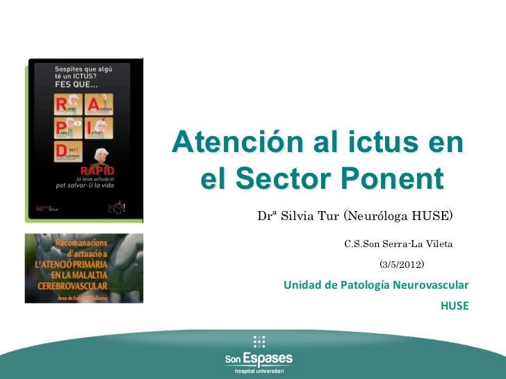 Atención al ictus en  el Sector Ponent     Drª Silvia Tur (Neuróloga HUSE)                CC                       C.S.Son...