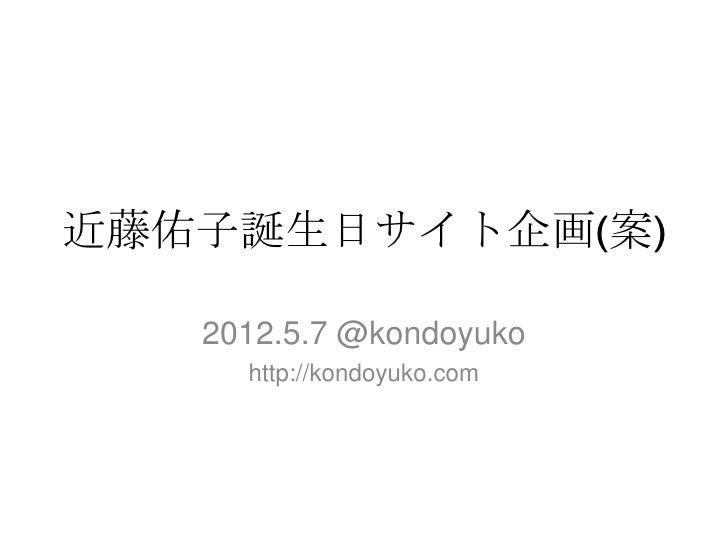 近藤佑子誕生日サイト企画(案)   2012.5.7 @kondoyuko     http://kondoyuko.com