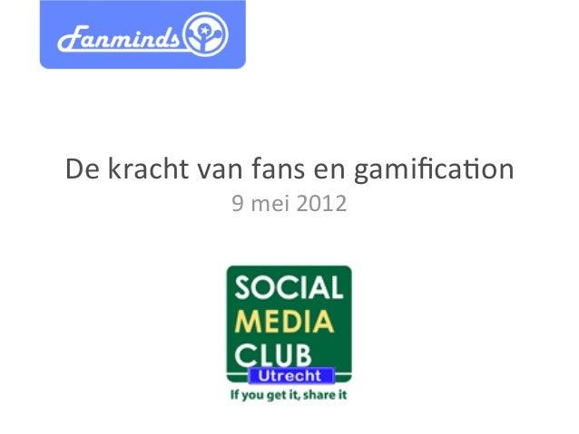 De  kracht  van  fans  en  gamifica2on   9  mei  2012