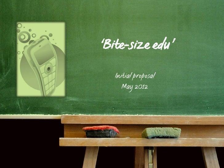 'Bite-size edu'   Initial proposal      May 2012