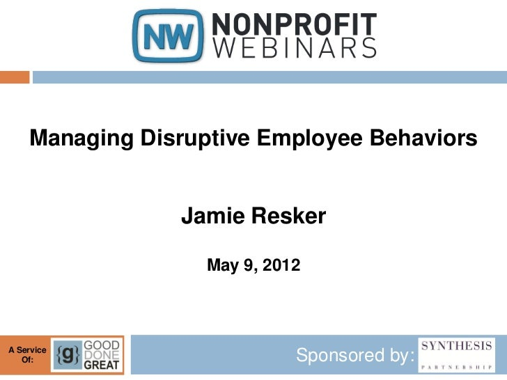 Managing Disruptive Employee Behaviors                Jamie Resker                   May 9, 2012A Service   Of:           ...