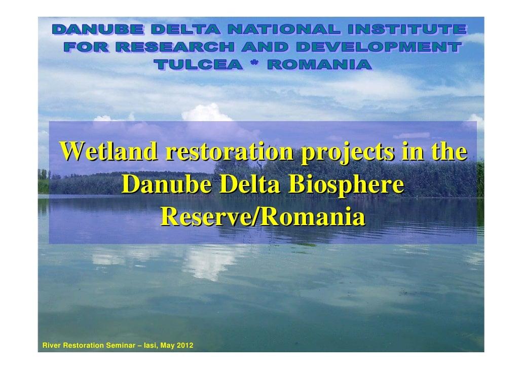 Wetland restoration projects in the        Danube Delta Biosphere           Reserve/RomaniaRiver Restoration Seminar – Ias...