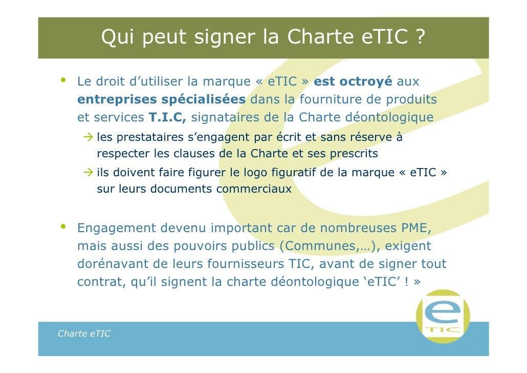 Qui peut signer la Charte eTIC ?•   Le droit d'utiliser la marque « eTIC » est octroyé aux    entreprises spécialisées dan...