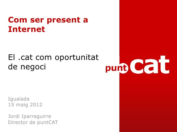 Com ser present aInternetEl .cat com oportunitatde negociIgualada15 maig 2012Jordi IparraguirreDirector de puntCAT