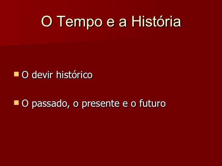 O Tempo e a História   O devir histórico   O passado, o presente e o futuro