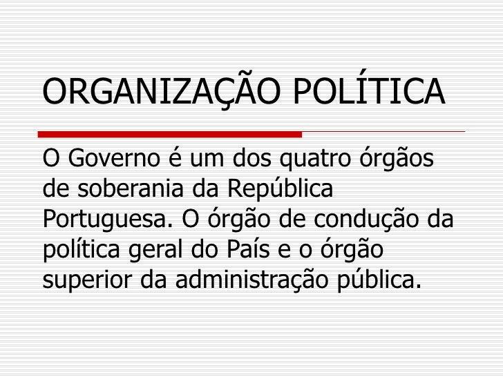 ORGANIZAÇÃO POLÍTICAO Governo é um dos quatro órgãosde soberania da RepúblicaPortuguesa. O órgão de condução dapolítica ge...
