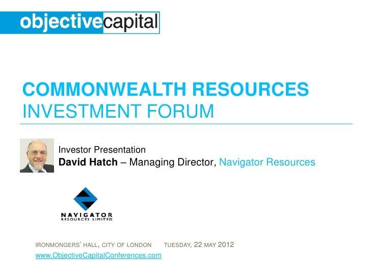 COMMONWEALTH RESOURCESINVESTMENT FORUM       Investor Presentation       David Hatch – Managing Director, Navigator Resour...
