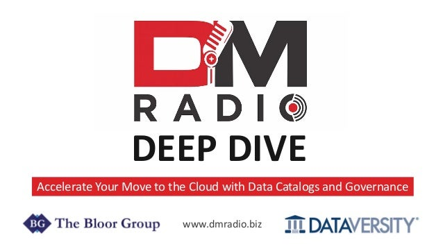 DEEP DIVE Accelerate Your Move to the Cloud with Data Catalogs and Governance www.dmradio.biz