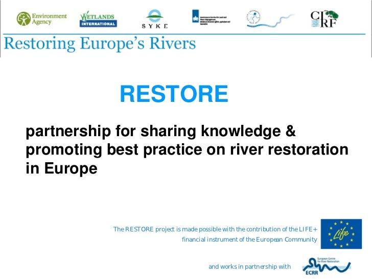 RESTOREpartnership for sharing knowledge &promoting best practice on river restorationin Europe           The RESTORE proj...