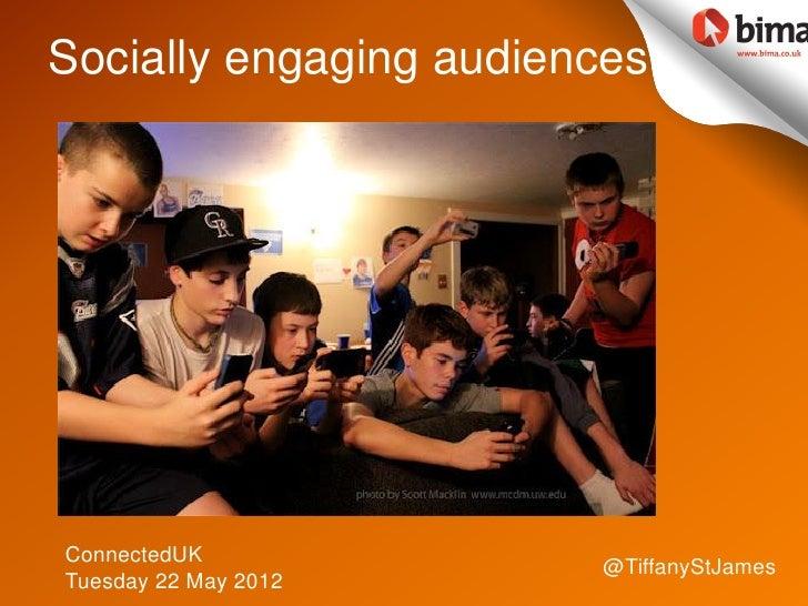 Socially engaging audiencesConnectedUK                        @TiffanyStJamesTuesday 22 May 2012