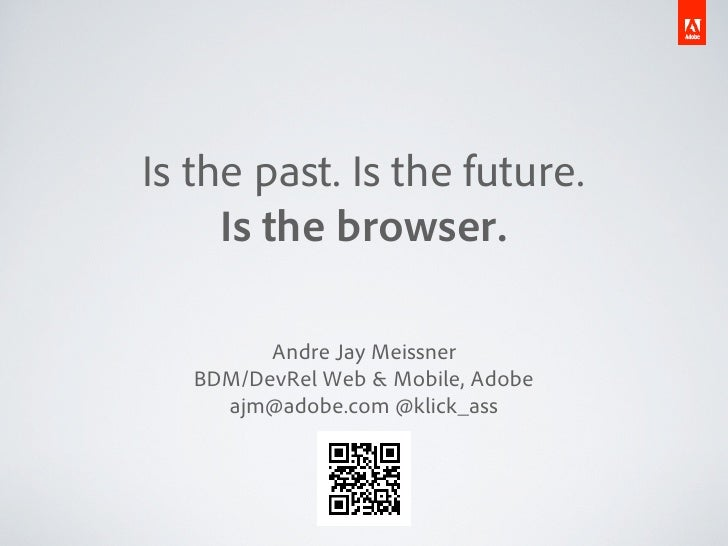 Is the past. Is the future.     Is the browser.         Andre Jay Meissner   BDM/DevRel Web & Mobile, Adobe     ajm@adobe....