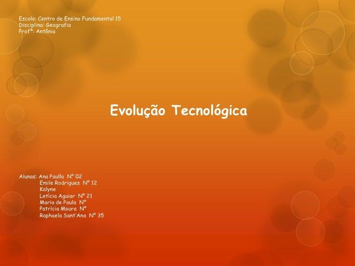 Escola: Centro de Ensino Fundamental 15Disciplina: GeografiaProfª: Antônia                                  Evolução Tecno...