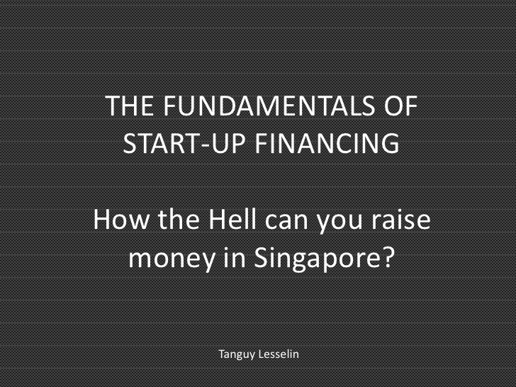 THE FUNDAMENTALS OF START-UP FINANCINGHow the Hell can you raise  money in Singapore?         Tanguy Lesselin