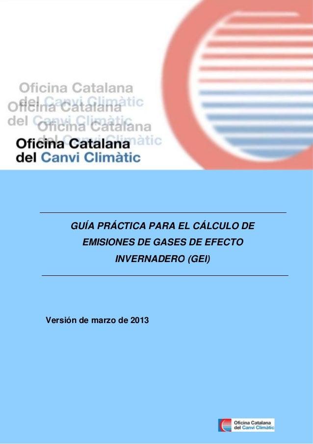 GUÍA PRÁCTICA PARA EL CÁLCULO DE EMISIONES DE GASES DE EFECTO INVERNADERO (GEI)  Versión de marzo de 2013  Guía práctica p...