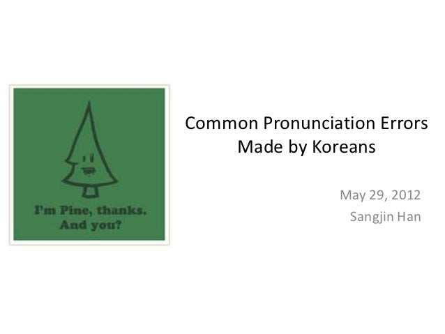 Common Pronunciation Errors    Made by Koreans                 May 29, 2012                  Sangjin Han