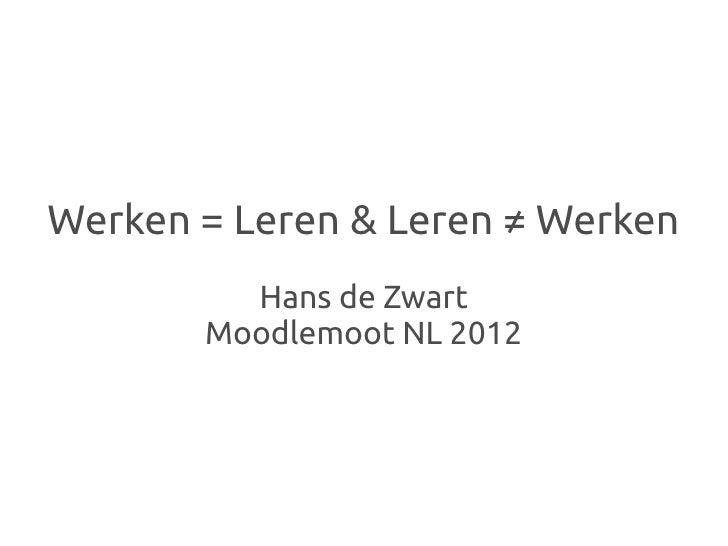 Werken = Leren & Leren ≠ Werken         Hans de Zwart       Moodlemoot NL 2012