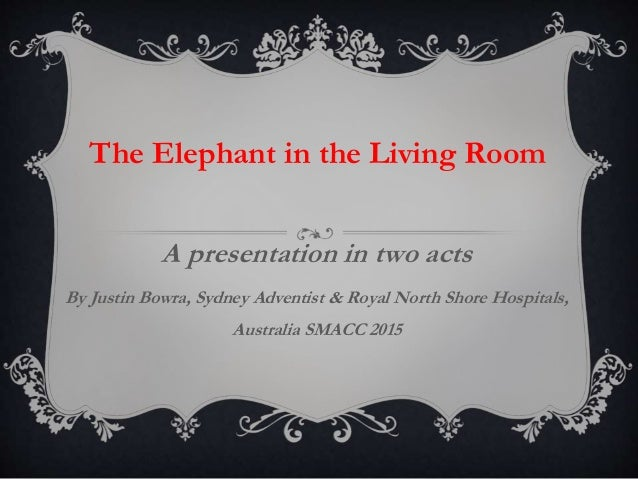 A Presentation In Two Acts By Justin Bowra, Sydney Adventist U0026 Royal North  Shore Hospitals DISCLOSURE PROLOGUE PART I The Elephant In The Living Room  ... Part 84