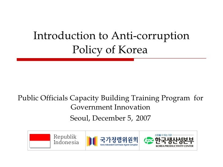 Introduction to Anti-corruption Policy of Korea  Public Officials Capacity Building Training Program  for Government Innov...