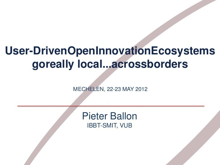 User-DrivenOpenInnovationEcosystems     goreally local...acrossborders           MECHELEN, 22-23 MAY 2012             Piet...