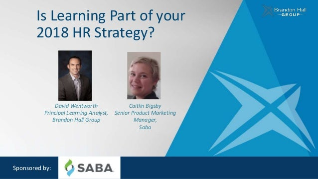 Is Learning Part of your 2018 HR Strategy? Sponsored by: David Wentworth Principal Learning Analyst, Brandon Hall Group Ca...