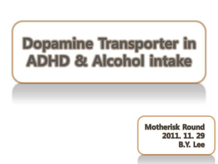 Dopamine Transporter inADHD & Alcohol intake                Motherisk Round                    2011. 11. 29               ...