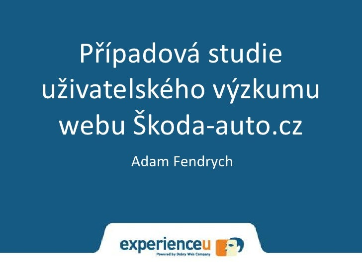 Případová studieuživatelského výzkumu webu Škoda-auto.cz      Adam Fendrych