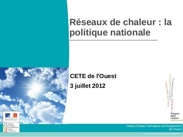 Réseaux de chaleur : lapolitique nationaleCETE de lOuest3 juillet 2012                  Centre dEtudes Techniques de lEqui...