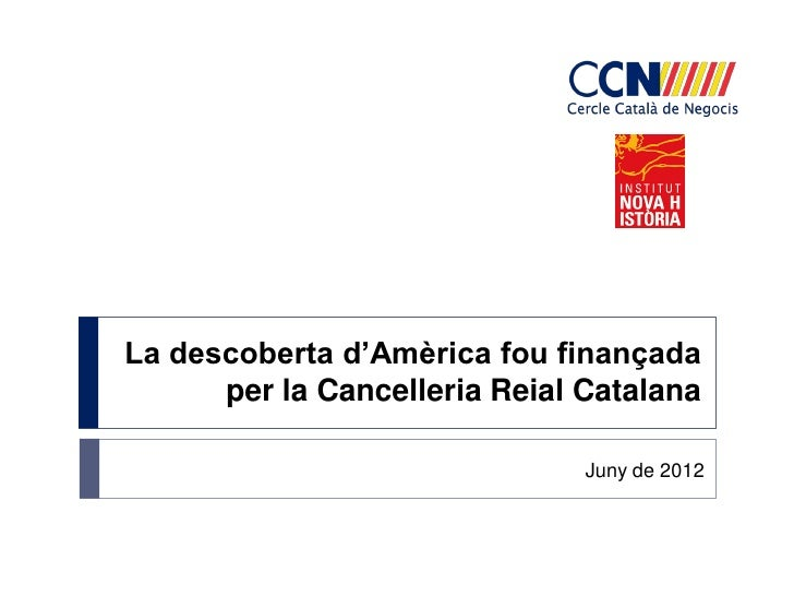 La descoberta d'Amèrica fou finançada      per la Cancelleria Reial Catalana                               Juny de 2012
