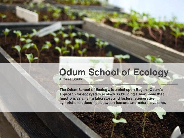 Odum School of EcologyA Case StudyThe Odum School of Ecology, founded upon Eugene Odum'sapproach for ecosystem ecology, is...