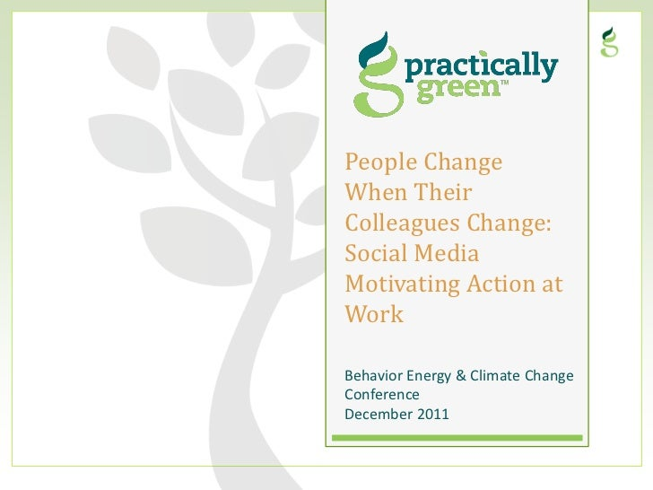 People ChangeWhen TheirColleagues Change:Social MediaMotivating Action atWorkBehavior Energy & Climate ChangeConferenceDec...