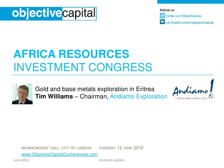AFRICA RESOURCESINVESTMENT CONGRESS            Gold and base metals exploration in Eritrea            Tim Williams – Chair...