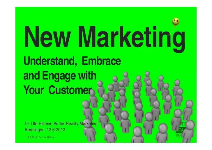 New MarketingUnderstand, Embraceand Engage withYour CustomerDr. Ute Hillmer, Better Reality MarketingReutlingen, 12.6.2012...