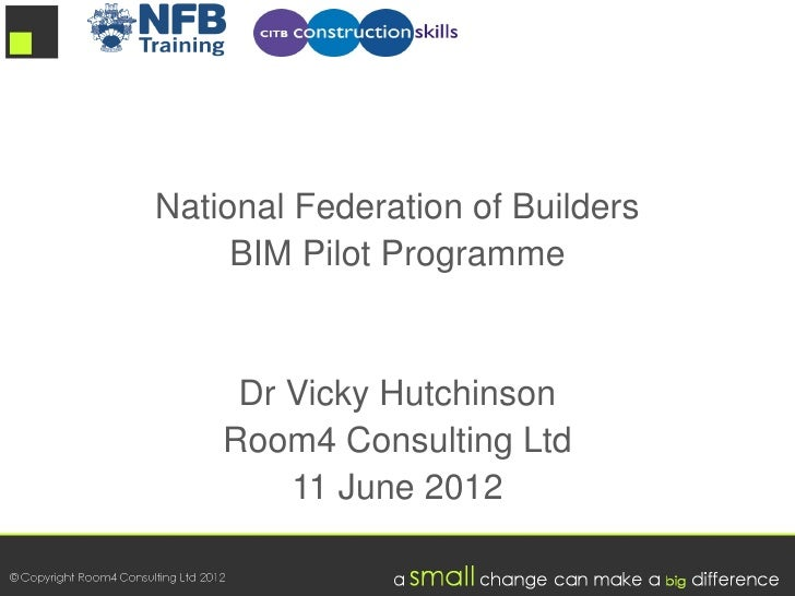 National Federation of Builders     BIM Pilot Programme     Dr Vicky Hutchinson    Room4 Consulting Ltd        11 June 2012