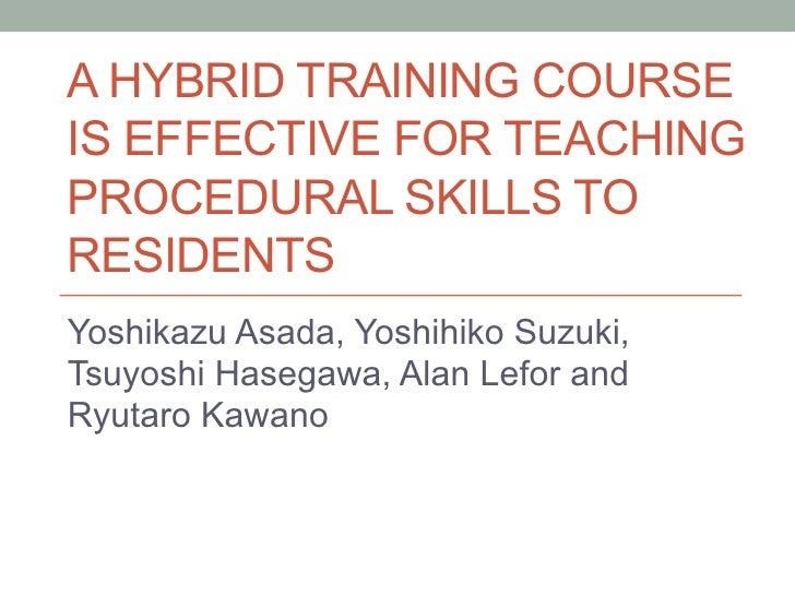 A HYBRID TRAINING COURSEIS EFFECTIVE FOR TEACHINGPROCEDURAL SKILLS TORESIDENTSYoshikazu Asada, Yoshihiko Suzuki,Tsuyoshi ...