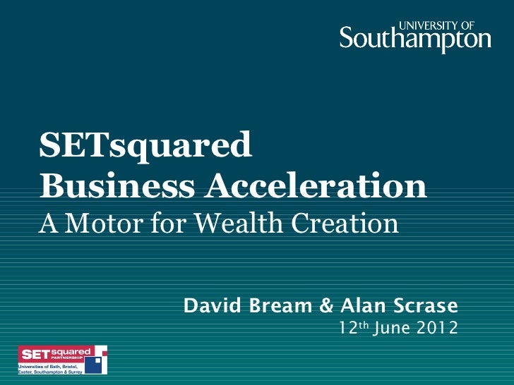 SETsquaredBusiness AccelerationA Motor for Wealth Creation          David Bream & Alan Scrase                       12th J...