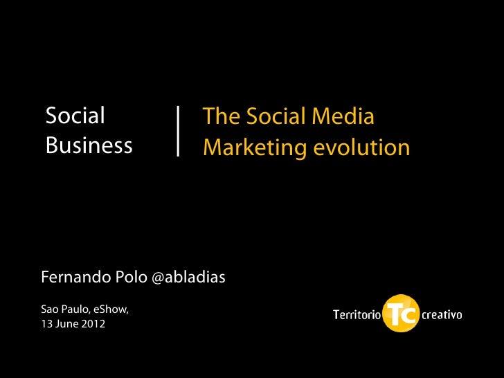 Social              The Social MediaBusiness            Marketing evolutionFernando Polo @abladiasSao Paulo, eShow,13 June...