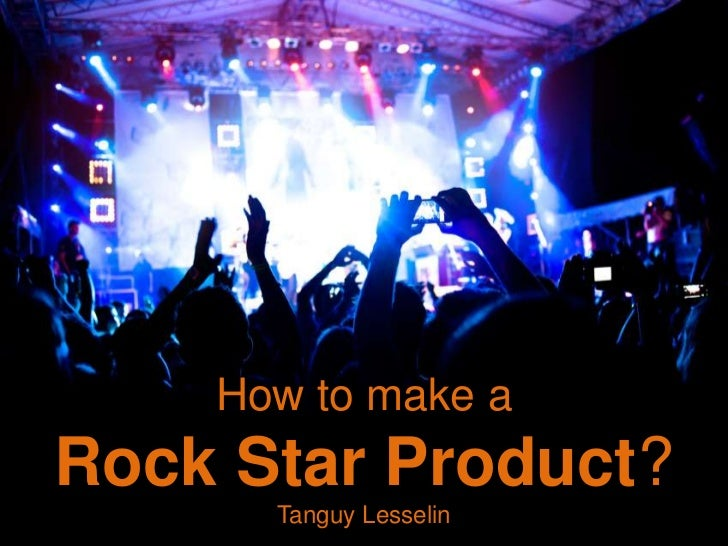 How to make aRock Star Product?      Tanguy Lesselin