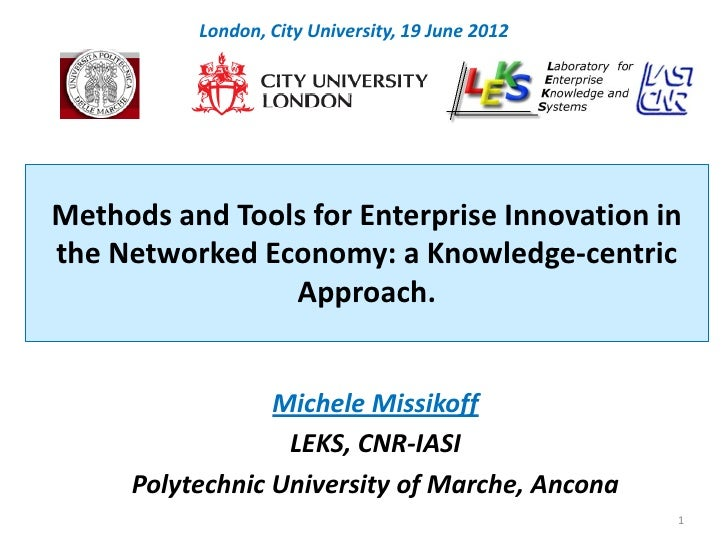 London, City University, 19 June 2012Methods and Tools for Enterprise Innovation inthe Networked Economy: a Knowledge-cent...