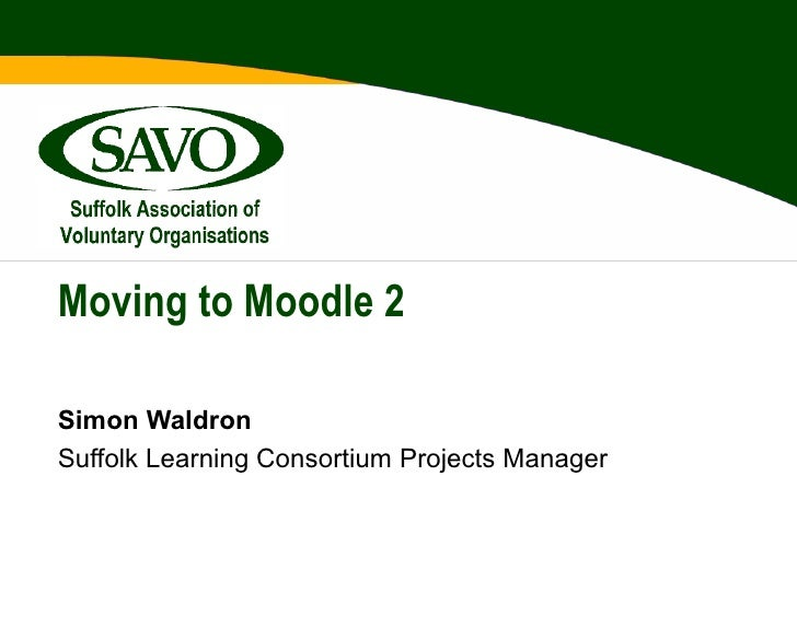 Moving to Moodle 2Simon WaldronSuffolk Learning Consortium Projects Manager