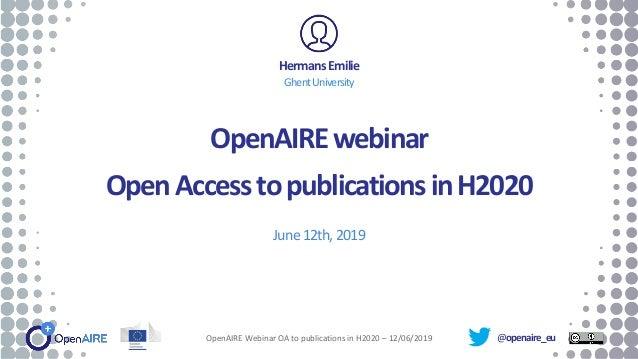 @openaire_eu OpenAIREwebinar OpenAccesstopublicationsinH2020 June12th,2019 HermansEmilie GhentUniversity OpenAIRE Webinar ...