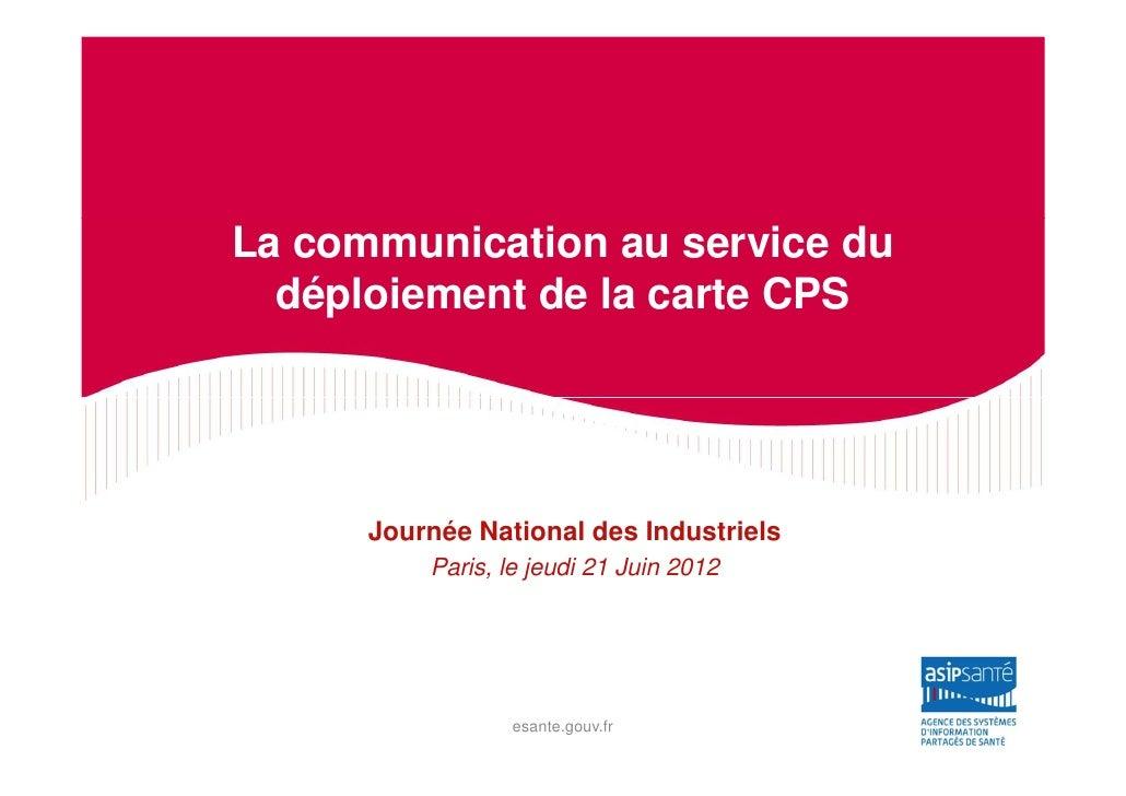La communication au service du  déploiement de la carte CPS      Journée National des Industriels          Paris, le jeudi...