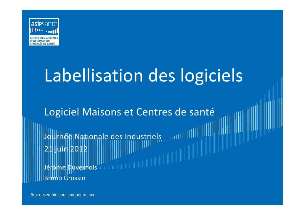 Labellisation des logicielsLogiciel Maisons et Centres de santéJournée Nationale des Industriels21 juin 2012Jérôme Duverno...