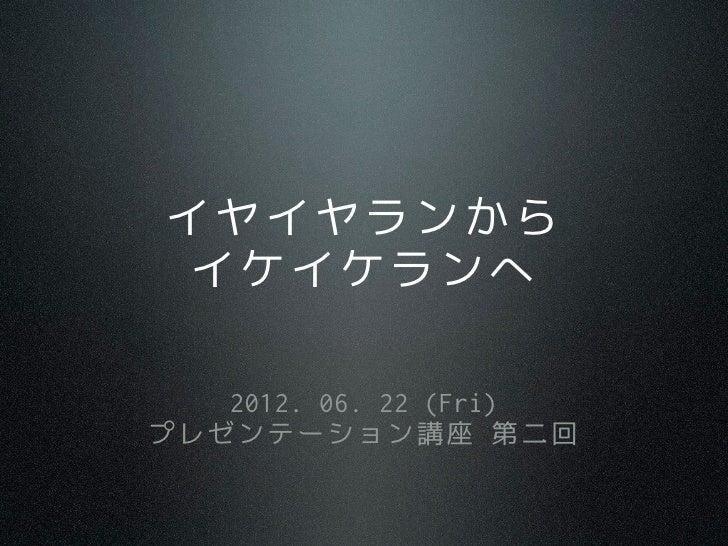 イヤイヤランから イケイケランへ   2012. 06. 22 (Fri)プレゼンテーション講座 第二回