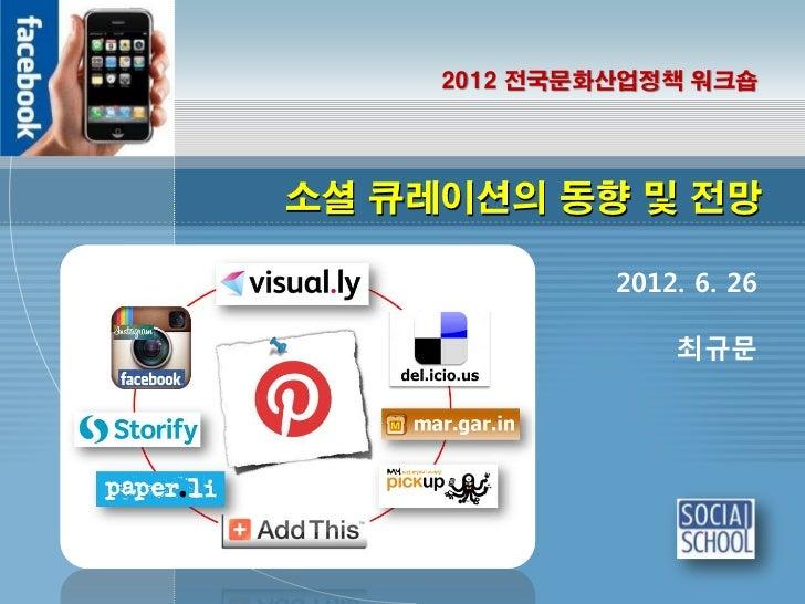 2012 전국문화산업정책 워크숍소셜 큐레이션의 동향 및 전망              2012. 6. 26                  최규문
