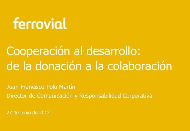 Cooperación al desarrollo:de la donación a la colaboraciónJuan Francisco Polo MartínDirector de Comunicación y Responsabil...