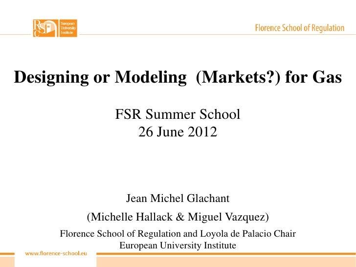 Designing or Modeling (Markets?) for Gas                  FSR Summer School                     26 June 2012              ...