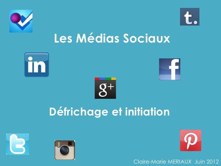 Les Médias SociauxDéfrichage et initiation                Claire-Marie MERIAUX Juin 2012